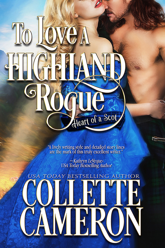 Collette Cameron historical romances, To Love a Highland Rogue, Best Regency romance books, Historical romance books to read online, Regency historical romance ebooks, best regency romance novels 2017, Regency England dukes historical romance Kindle, Regency England historical romance Novels, Heart of a Scot series,USA Today Bestselling Author Collette Cameron, Collette Cameron historical romances, Collette Cameron Regency romances, Collette Cameron romance novels, Collette Cameron Scottish historical romance books, Blue Rose Romance, Bestselling historical romance authors, historical romance novels, Regency romance novels, Highlander romance books, Scottish romance novels, romance novel covers, Bestselling romance novels, Bestselling Regency romances, Bestselling Scottish Romances, Bestselling Highlander romances, Victorian Romances, lords and ladies romance novels, Regency England Dukes romance books, aristocrats and royalty, happily ever after novels, love stories, wallflowers, rakes and rogues, award-winning books, Award-winning author, historical romance audio books, collettecameron.com, The Regency Rose Newsletter, Sweet-to-Spicy Timeless Romance, historical romance meme, romance meme, historical regency romance