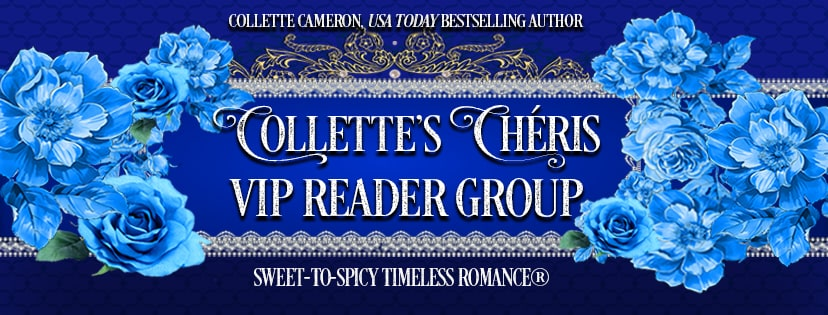 Collette's Cheris, Collette VIP Reader Group, Collete Cameron Historicals, USA Today Bestselling Author Collette Cameron, Collette Cameron historical romances, Collette Cameron Regency romances, Collette Cameron romance novels, Collette Cameron Scottish historical romance books, Blue Rose Romance, Bestselling historical romance authors, historical romance novels, Regency romance novels, Highlander romance books, Scottish romance novels, romance novel covers, Bestselling romance novels, Bestselling Regency romances, Bestselling Scottish Romances, Bestselling Highlander romances, Victorian Romances, lords and ladies romance novels, Regency England Dukes romance books, aristocrats and royalty, happily ever after novels, love stories, wallflowers, rakes and rogues, award-winning books, Award-winning author, historical romance audio books, collettecameron.com, The Regency Rose Newsletter, Sweet-to-Spicy Timeless Romance, historical romance meme, romance meme, historical regency romance