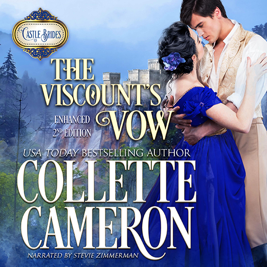 The Viscounts Vow, USA Today Bestselling Author Collette Cameron, Audio Book, Regency Romance, Gypsy Romance novels, Castle Brides Series, USA Today Bestselling Author Collette Cameron, Collette Cameron historical romances, Collette Cameron Regency romances, Collette Cameron romance novels, Collette Cameron Scottish historical romance books, Blue Rose Romance, Bestselling historical romance authors, historical romance novels, Regency romance novels, Highlander romance books, Scottish romance novels, romance novel covers, Bestselling romance novels, Bestselling Regency romances, Bestselling Scottish Romances, Bestselling Highlander romances, Victorian Romances, lords and ladies romance novels, Regency England Dukes romance books, aristocrats and royalty, happily ever after novels, love stories, wallflowers, rakes and rogues, award-winning books, Award-winning author, historical romance audio books, collettecameron.com, The Regency Rose Newsletter, Sweet-to-Spicy Timeless Romance, historical romance meme, romance meme, historical regency romance, historical romance audio books, Regency Romance Audio books, Scottish Romance Audio books